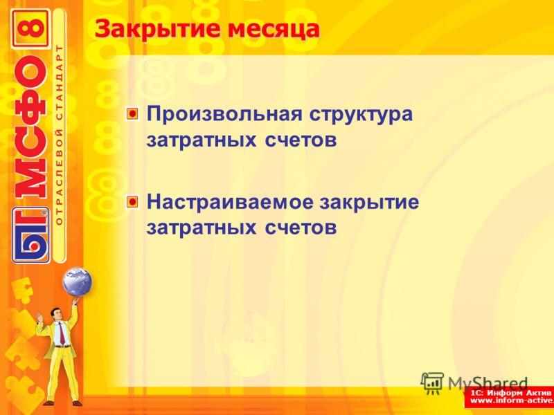 1С: Информ Актив www.inform-active.ru Закрытие месяца Произвольная структура затратных счетов Настраиваемое закрытие затратных счетов