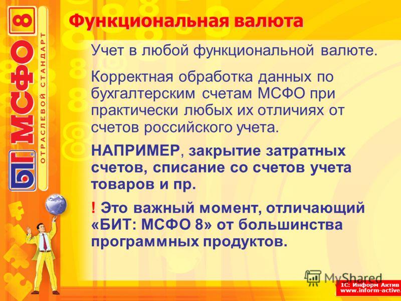 1С: Информ Актив www.inform-active.ru Функциональная валюта Учет в любой функциональной валюте. Корректная обработка данных по бухгалтерским счетам МСФО при практически любых их отличиях от счетов российского учета. НАПРИМЕР, закрытие затратных счето
