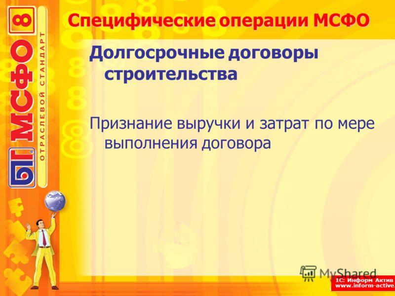 1С: Информ Актив www.inform-active.ru Специфические операции МСФО Долгосрочные договоры строительства Признание выручки и затрат по мере выполнения договора