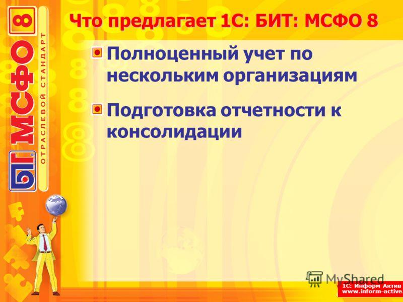 1С: Информ Актив www.inform-active.ru Что предлагает 1С: БИТ: МСФО 8 Полноценный учет по нескольким организациям Подготовка отчетности к консолидации