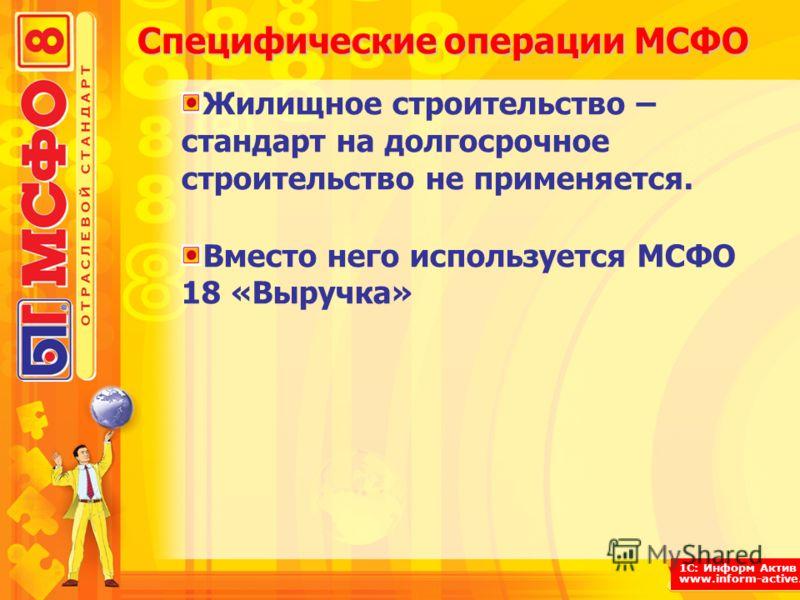 1С: Информ Актив www.inform-active.ru Специфические операции МСФО Жилищное строительство – стандарт на долгосрочное строительство не применяется. Вместо него используется МСФО 18 «Выручка»