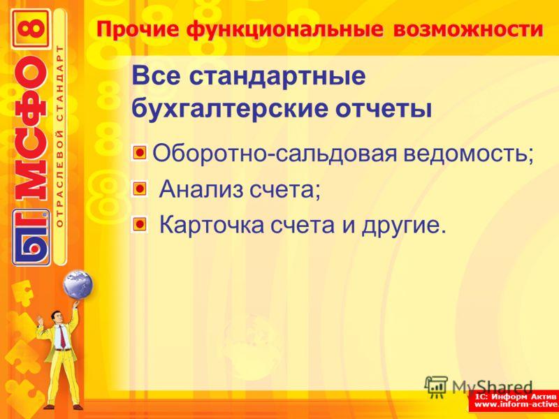 1С: Информ Актив www.inform-active.ru Прочие функциональные возможности Все стандартные бухгалтерские отчеты Оборотно-сальдовая ведомость; Анализ счета; Карточка счета и другие.
