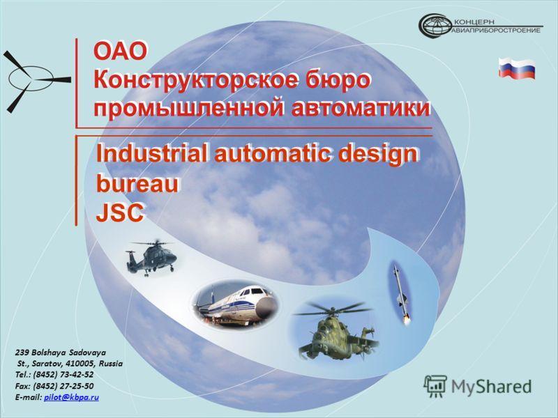 Industrial automatic design bureau JSC JSC 239 Bolshaya Sadovaya St., Saratov, 410005, Russia Tel.: (8452) 73-42-52 Fax: (8452) 27-25-50 E-mail: pilot@kbpa.rupilot@kbpa.ru