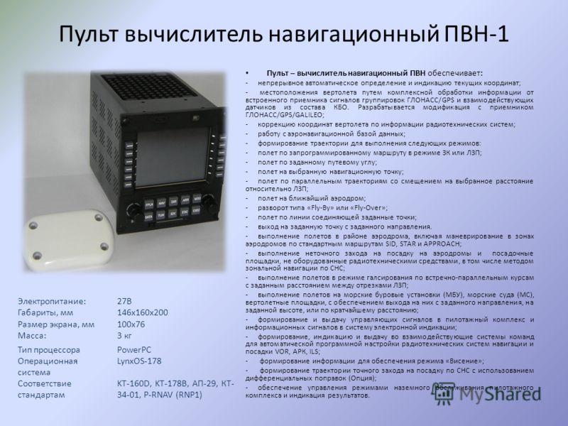 Пульт вычислитель навигационный ПВН-1 Пульт – вычислитель навигационный ПВН обеспечивает: -непрерывное автоматическое определение и индикацию текущих координат; - местоположения вертолета путем комплексной обработки информации от встроенного приемник
