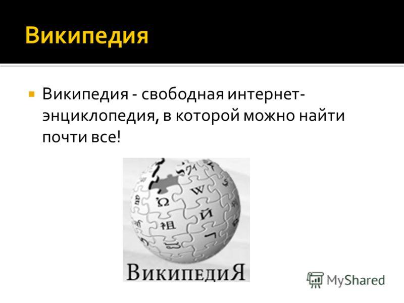 Википедия - свободная интернет- энциклопедия, в которой можно найти почти все!