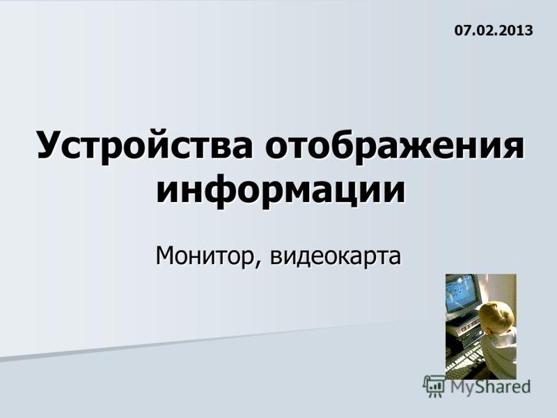 Устройства отображения информации Монитор, видеокарта 07.02.2013