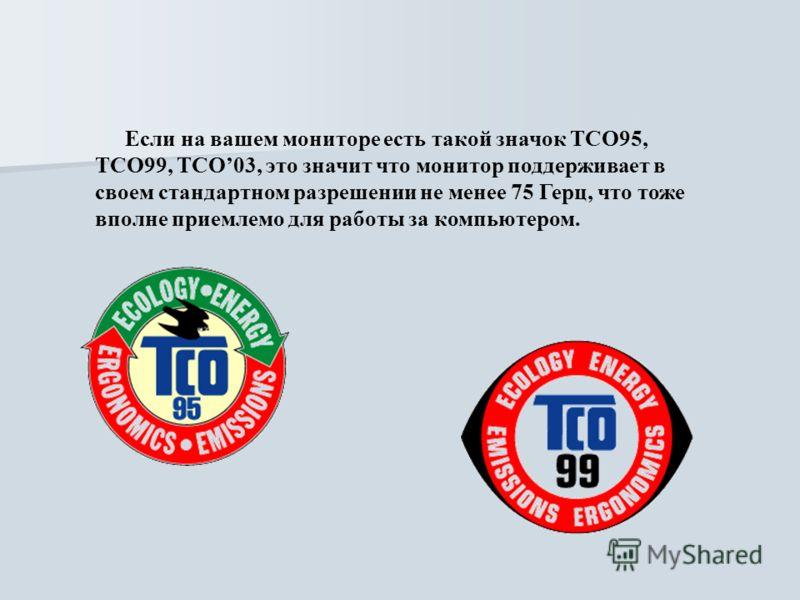 Если на вашем мониторе есть такой значок TCO95, ТСО99, ТСO03, это значит что монитор поддерживает в своем стандартном разрешении не менее 75 Герц, что тоже вполне приемлемо для работы за компьютером.