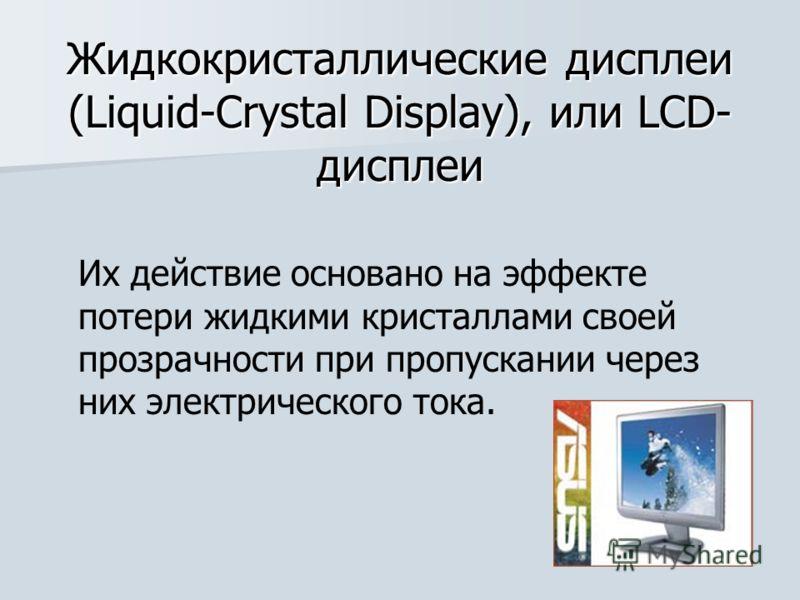 Жидкокристаллические дисплеи (Liquid-Crystal Display), или LCD- дисплеи Их действие основано на эффекте потери жидкими кристаллами своей прозрачности при пропускании через них электрического тока.