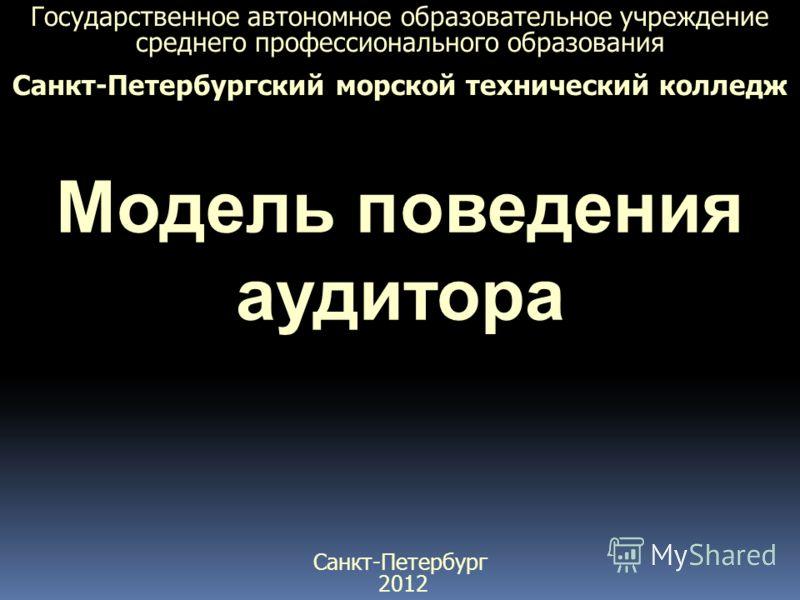 Государственное автономное образовательное учреждение среднего профессионального образования Санкт-Петербургский морской технический колледж Модель поведения аудитора Санкт-Петербург 2012
