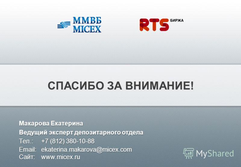 СПАСИБО ЗА ВНИМАНИЕ! Макарова Екатерина Ведущий эксперт депозитарного отдела Tел.:+7 (812) 380-10-88 Email:ekaterina.makarova@micex.com Сайт: www.micex.ru