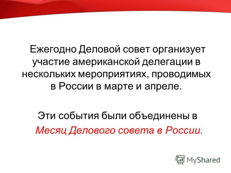 Ежегодно Деловой совет организует участие американской делегации в нескольких мероприятиях, проводимых в России в марте и апреле. Эти события были объединены в Месяц Делового совета в России.