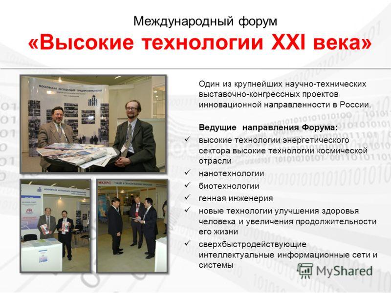 Международный форум «Высокие технологии XXI века» Один из крупнейших научно-технических выставочно-конгрессных проектов инновационной направленности в России. Ведущие направления Форума: высокие технологии энергетического сектора высокие технологии к