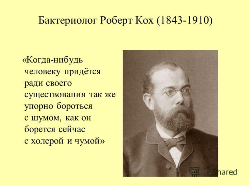 Бактериолог Роберт Кох (1843-1910) «Когда-нибудь человеку придётся ради своего существования так же упорно бороться с шумом, как он борется сейчас с холерой и чумой» 2
