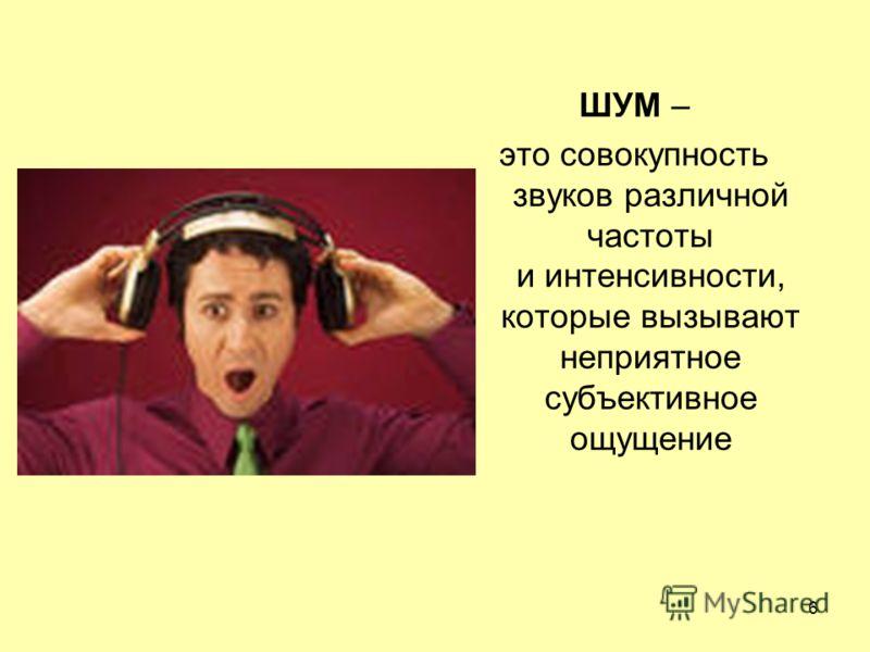 ШУМ – это совокупность звуков различной частоты и интенсивности, которые вызывают неприятное субъективное ощущение 6