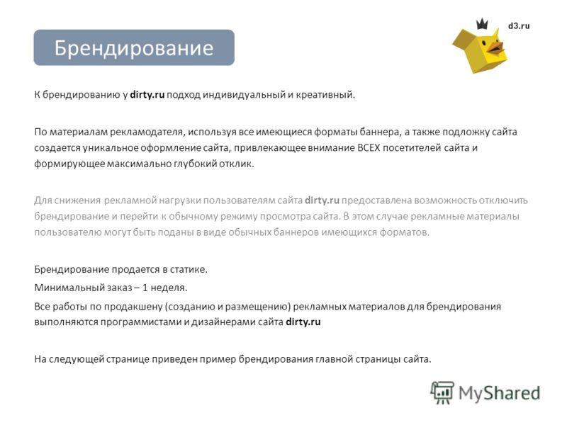 Брендирование К брендированию у dirty.ru подход индивидуальный и креативный. По материалам рекламодателя, используя все имеющиеся форматы баннера, а также подложку сайта создается уникальное оформление сайта, привлекающее внимание ВСЕХ посетителей са