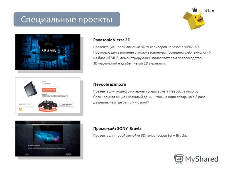 Специальные проекты Panasonic Vierra 3D Презентация новой линейки 3D-телевизоров Panasonic VIERA 3D. Промо-раздел выполнен с использованием последних web-технологий на базе HTML 5, демонстрирующий пользователям превосходство 3D-технологий над обычным