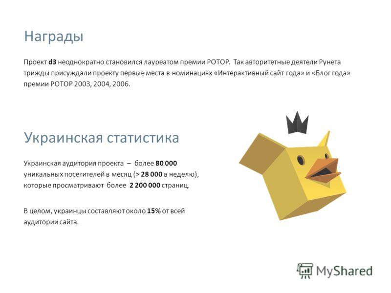 Проект d3 неоднократно становился лауреатом премии РОТОР. Так авторитетные деятели Рунета трижды присуждали проекту первые места в номинациях «Интерактивный сайт года» и «Блог года» премии РОТОР 2003, 2004, 2006. Украинская статистика Украинская ауди