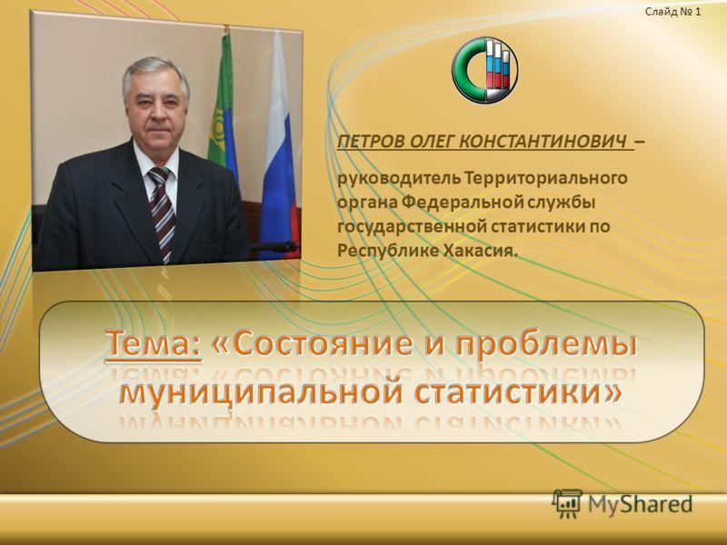 ПЕТРОВ ОЛЕГ КОНСТАНТИНОВИЧ – руководитель Территориального органа Федеральной службы государственной статистики по Республике Хакасия. Слайд 1
