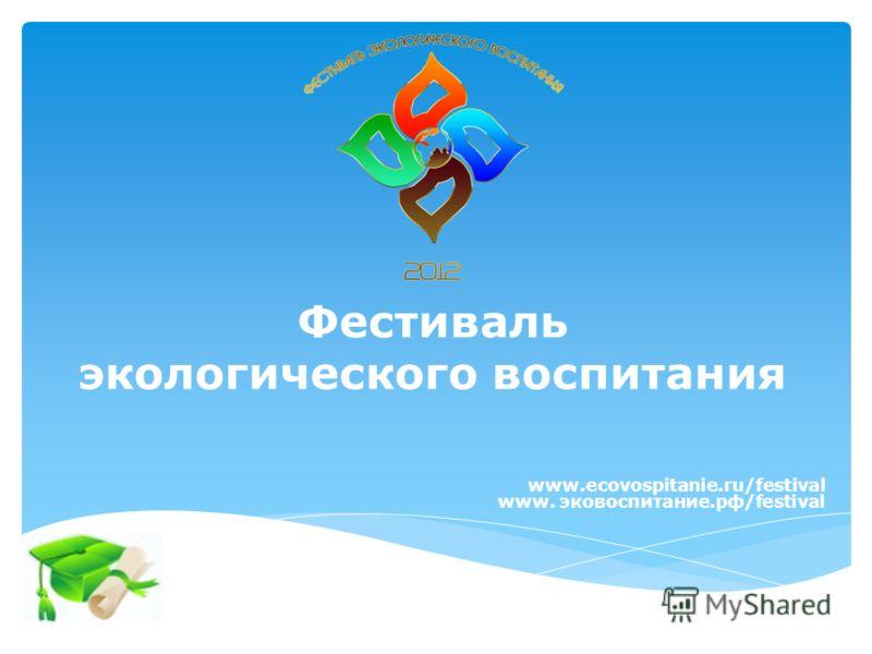 Фестиваль экологического воспитания www.ecovospitanie.ru/festival www. эковоспитание.рф/festival