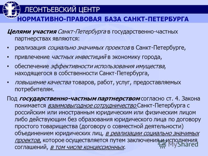 НОРМАТИВНО-ПРАВОВАЯ БАЗА САНКТ-ПЕТЕРБУРГА Целями участия Санкт-Петербурга в государственно-частных партнерствах являются: реализация социально значимых проектов в Санкт-Петербурге, привлечение частных инвестиций в экономику города, обеспечение эффект