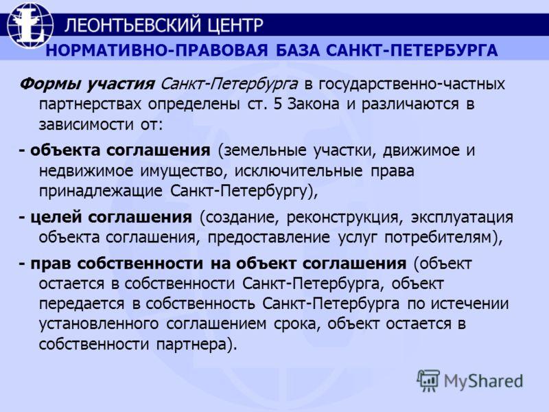 НОРМАТИВНО-ПРАВОВАЯ БАЗА САНКТ-ПЕТЕРБУРГА Формы участия Санкт-Петербурга в государственно-частных партнерствах определены ст. 5 Закона и различаются в зависимости от: - объекта соглашения (земельные участки, движимое и недвижимое имущество, исключите