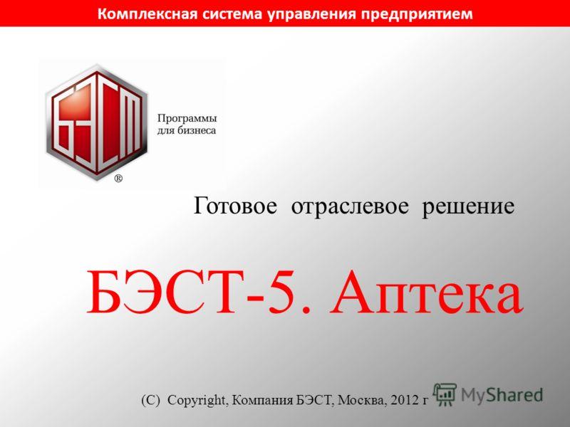 БЭСТ-5. Аптека (С) Copyright, Компания БЭСТ, Москва, 2012 г Комплексная система управления предприятием Готовое отраслевое решение