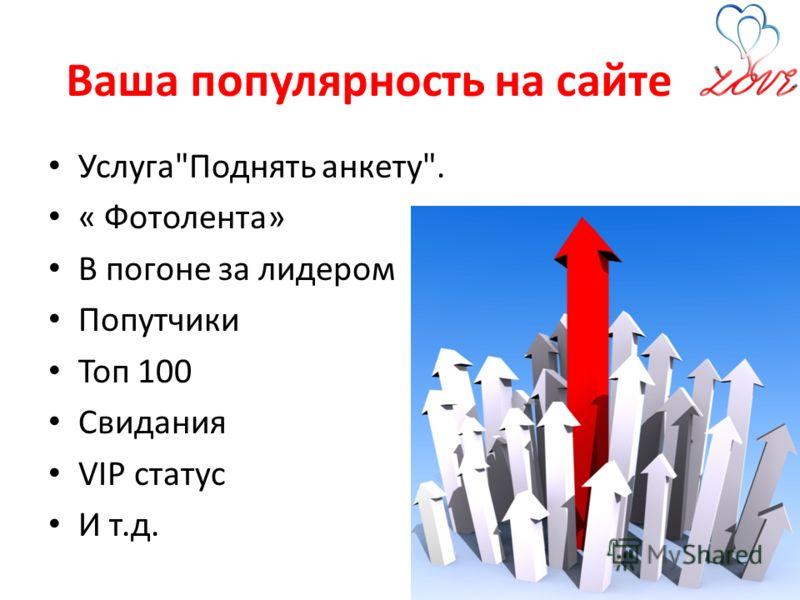 Ваша популярность на сайте УслугаПоднять анкету. « Фотолента» В погоне за лидером Попутчики Топ 100 Свидания VIP статус И т.д.