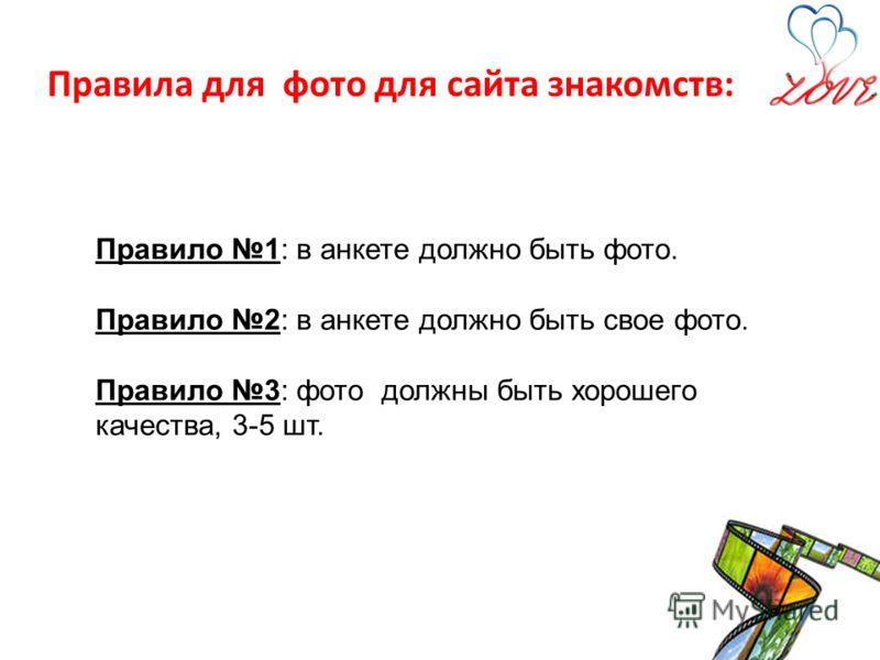 Правила для фото для сайта знакомств: Правило 1: в анкете должно быть фото. Правило 2: в анкете должно быть свое фото. Правило 3: фото должны быть хорошего качества, 3-5 шт.