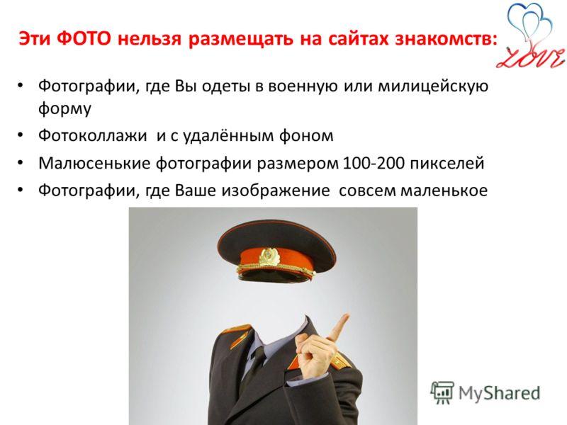 Эти ФОТО нельзя размещать на сайтах знакомств: Фотографии, где Вы одеты в военную или милицейскую форму Фотоколлажи и с удалённым фоном Малюсенькие фотографии размером 100-200 пикселей Фотографии, где Ваше изображение совсем маленькое