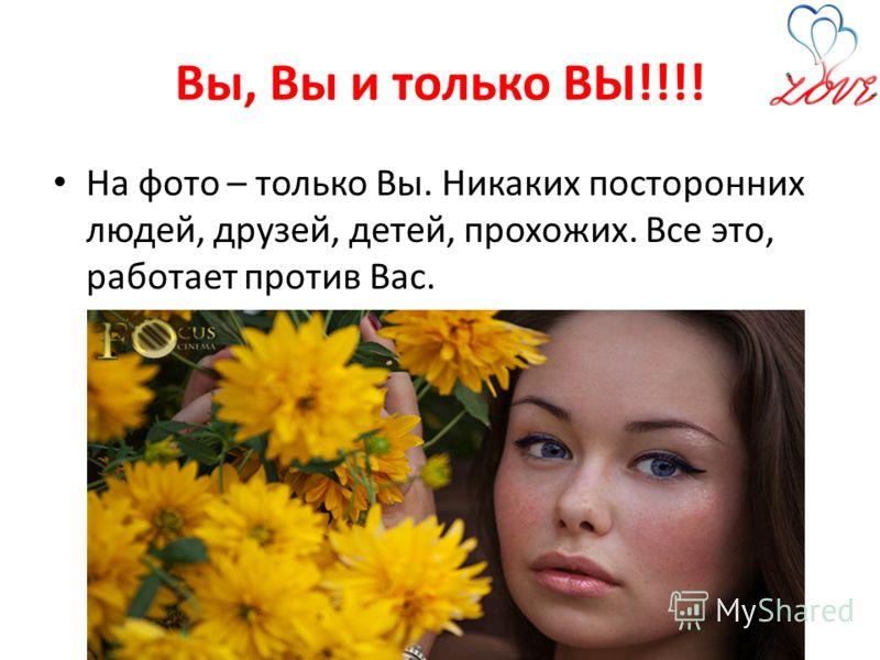 Вы, Вы и только ВЫ!!!! На фото – только Вы. Никаких посторонних людей, друзей, детей, прохожих. Все это, работает против Вас.