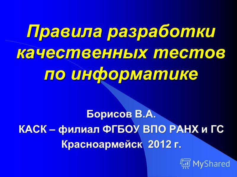 Правила разработки качественных тестов по информатике Борисов В.А. КАСК – филиал ФГБОУ ВПО РАНХ и ГС Красноармейск 2012 г.