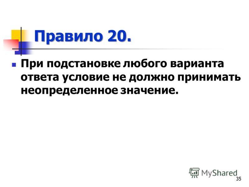 Правило 20. При подстановке любого варианта ответа условие не должно принимать неопределенное значение. 35