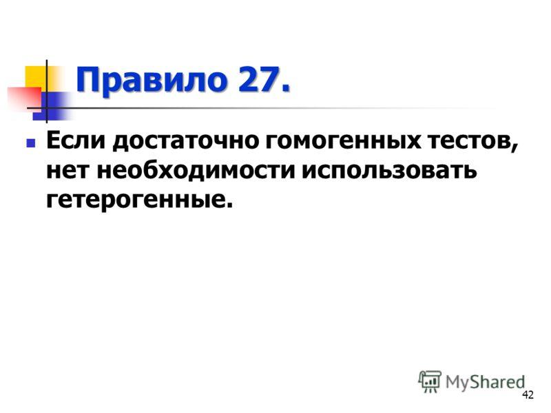 Правило 27. Если достаточно гомогенных тестов, нет необходимости использовать гетерогенные. 42