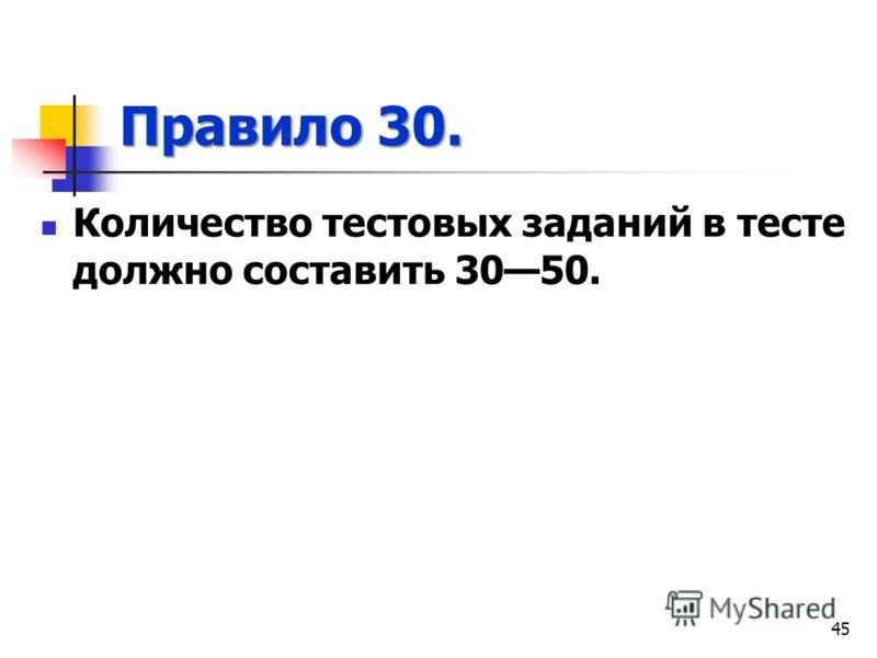 Правило 30. Количество тестовых заданий в тесте должно составить 3050. 45