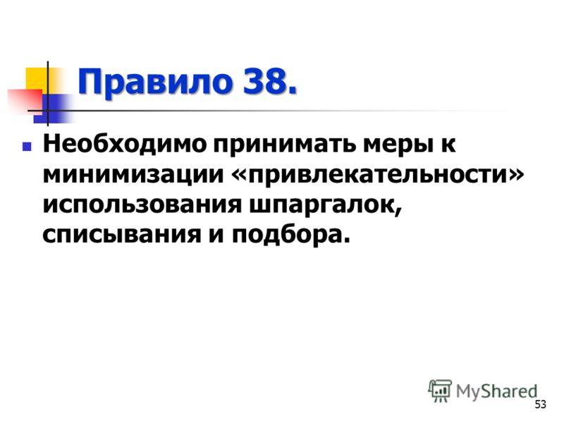 Правило 38. Необходимо принимать меры к минимизации «привлекательности» использования шпаргалок, списывания и подбора. 53