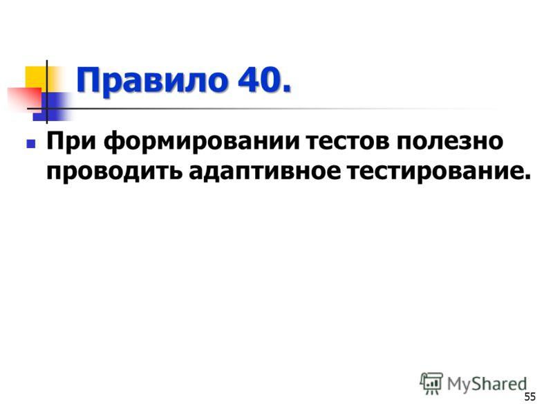 Правило 40. При формировании тестов полезно проводить адаптивное тестирование. 55