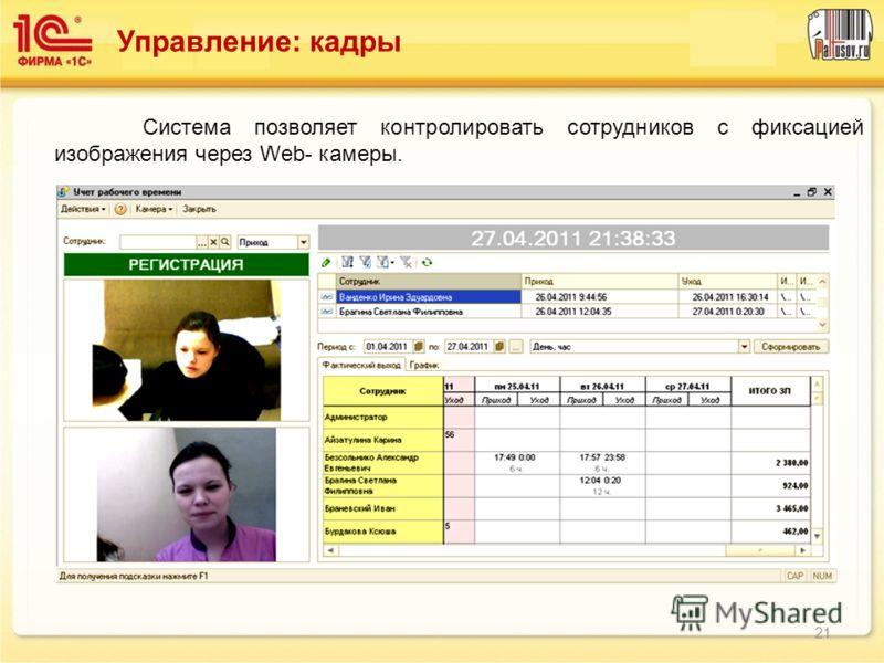 Управление: кадры Система позволяет контролировать сотрудников с фиксацией изображения через Web- камеры. 21