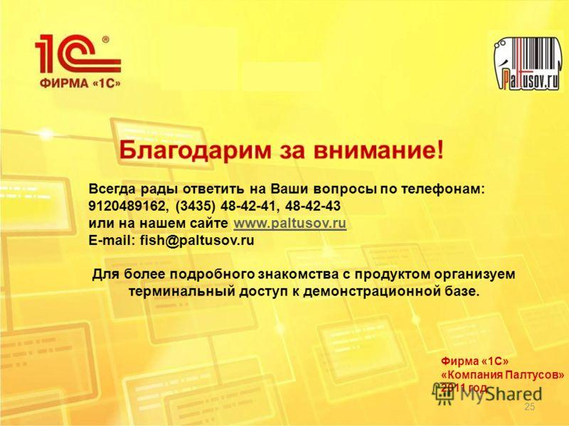 Фирма «1С» «Компания Палтусов» 2011 год 25 Всегда рады ответить на Ваши вопросы по телефонам: 9120489162, (3435) 48-42-41, 48-42-43 или на нашем сайте www.paltusov.ruwww.paltusov.ru E-mail: fish@paltusov.ru Для более подробного знакомства с продуктом