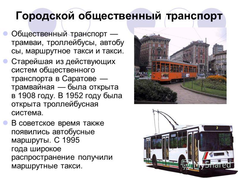 Городской общественный транспорт Общественный транспорт трамваи, троллейбусы, автобу сы, маршрутное такси и такси. Старейшая из действующих систем общественного транспорта в Саратове трамвайная была открыта в 1908 году. В 1952 году была открыта тролл