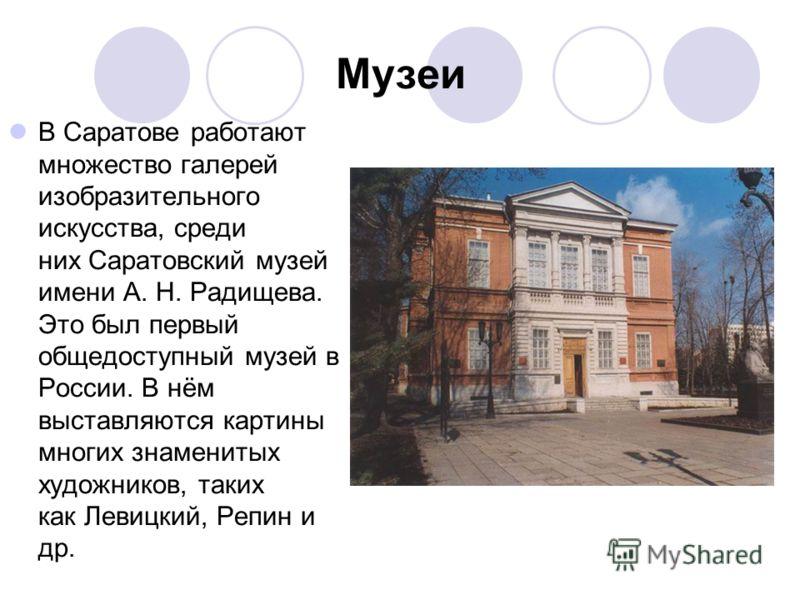 Музеи В Саратове работают множество галерей изобразительного искусства, среди них Саратовский музей имени А. Н. Радищева. Это был первый общедоступный музей в России. В нём выставляются картины многих знаменитых художников, таких как Левицкий, Репин