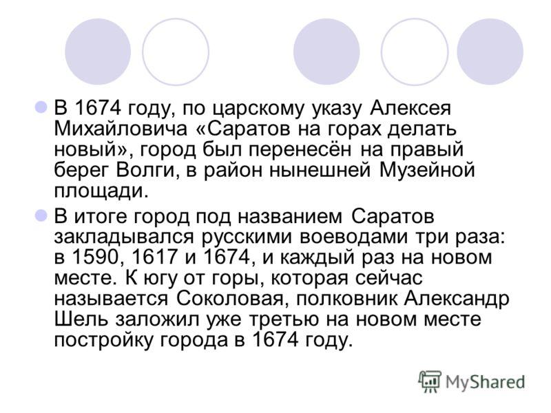 В 1674 году, по царскому указу Алексея Михайловича «Саратов на горах делать новый», город был перенесён на правый берег Волги, в район нынешней Музейной площади. В итоге город под названием Саратов закладывался русскими воеводами три раза: в 1590, 16