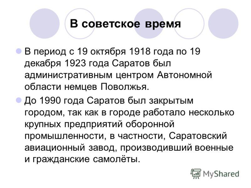 В советское время В период с 19 октября 1918 года по 19 декабря 1923 года Саратов был административным центром Автономной области немцев Поволжья. До 1990 года Саратов был закрытым городом, так как в городе работало несколько крупных предприятий обор