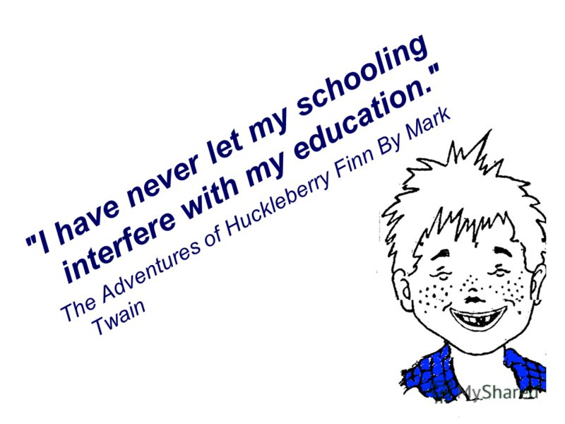 I have never let my schooling interfere with my education. The Adventures of Huckleberry Finn By Mark Twain