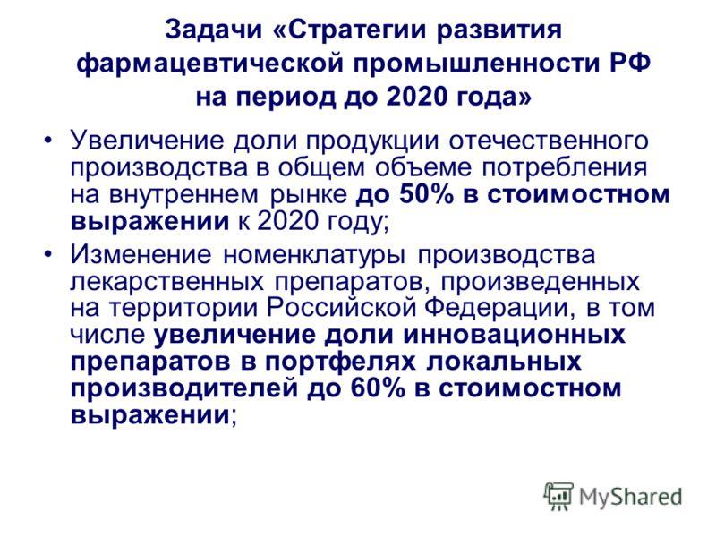 Задачи «Стратегии развития фармацевтической промышленности РФ на период до 2020 года» Увеличение доли продукции отечественного производства в общем объеме потребления на внутреннем рынке до 50% в стоимостном выражении к 2020 году; Изменение номенклат