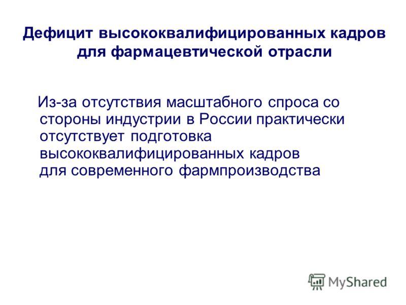 Дефицит высококвалифицированных кадров для фармацевтической отрасли Из-за отсутствия масштабного спроса со стороны индустрии в России практически отсутствует подготовка высококвалифицированных кадров для современного фармпроизводства