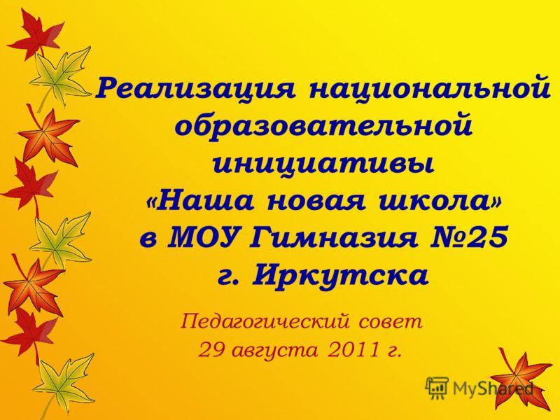 Реализация национальной образовательной инициативы «Наша новая школа» в МОУ Гимназия 25 г. Иркутска Педагогический совет 29 августа 2011 г.