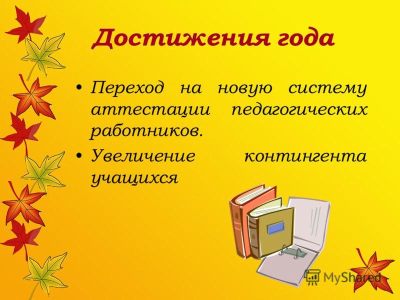 Достижения года Переход на новую систему аттестации педагогических работников. Увеличение контингента учащихся