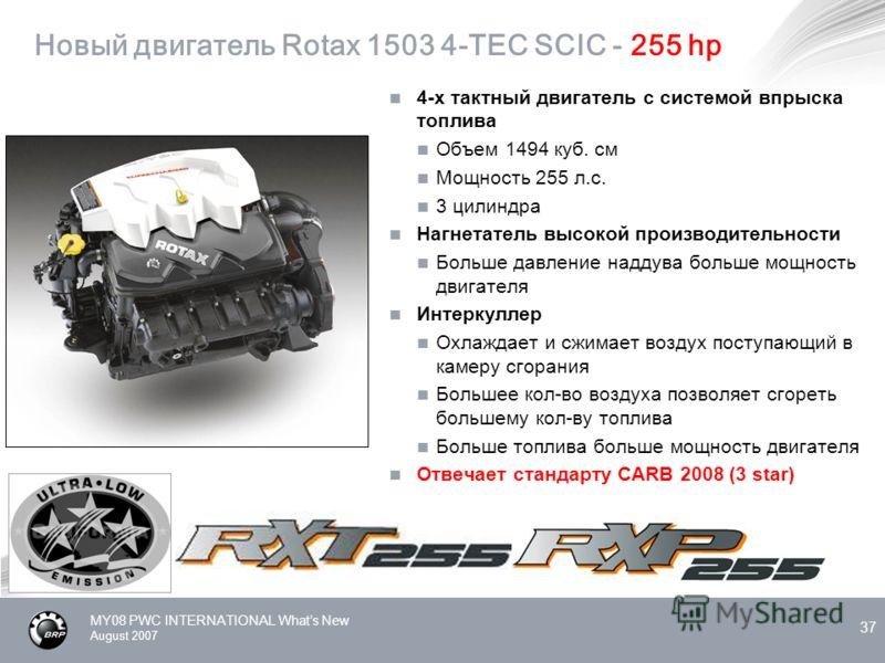 MY08 PWC INTERNATIONAL Whats New August 2007 37 Новый двигатель Rotax 1503 4-TEC SCIC - 255 hp 4-х тактный двигатель с системой впрыска топлива Объем 1494 куб. см Мощность 255 л.с. 3 цилиндра Нагнетатель высокой производительности Больше давление над