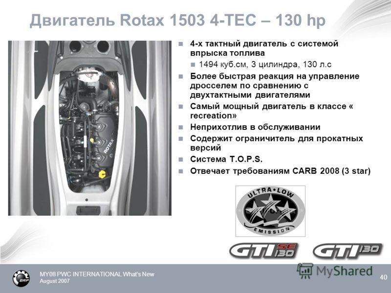 MY08 PWC INTERNATIONAL Whats New August 2007 40 Двигатель Rotax 1503 4-TEC – 130 hp 4-х тактный двигатель с системой впрыска топлива 1494 куб.см, 3 цилиндра, 130 л.с Более быстрая реакция на управление дросселем по сравнению с двухтактными двигателям