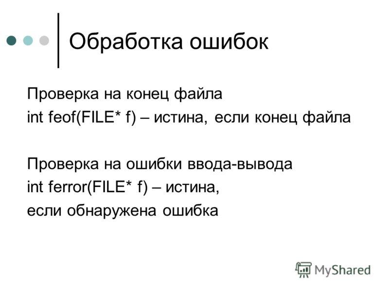 Обработка ошибок Проверка на конец файла int feof(FILE* f) – истина, если конец файла Проверка на ошибки ввода-вывода int ferror(FILE* f) – истина, если обнаружена ошибка
